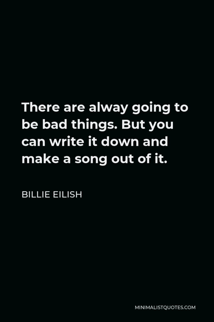 Billie Eilish Quote - There are alway going to be bad things. But you can write it down and make a song out of it.