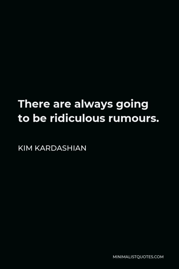 Kim Kardashian Quote - There are always going to be ridiculous rumours.