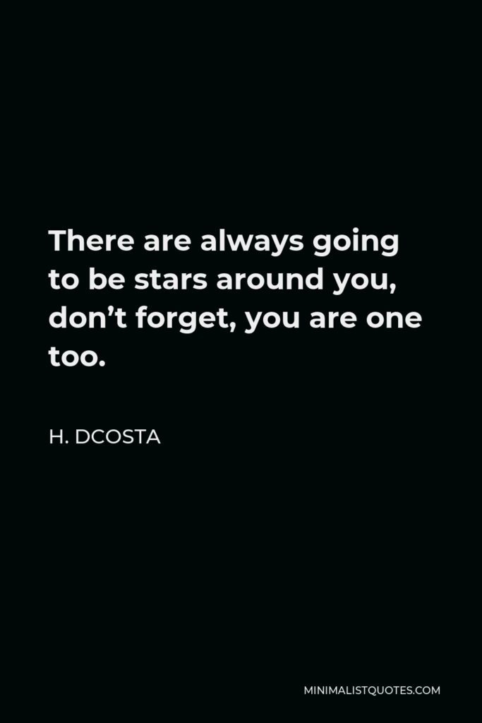 H. Dcosta Quote - Thereare always going to be stars around you, don't forget, you are one too.