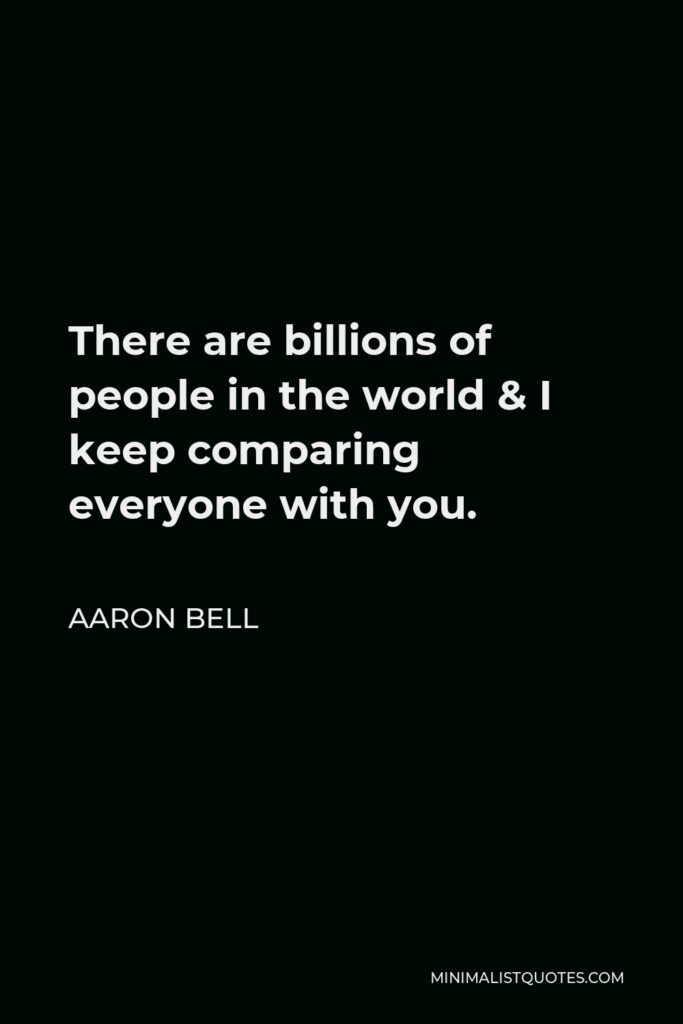 Aaron Bell Quote - There are billions of people in the world & I keep comparing everyone with you.