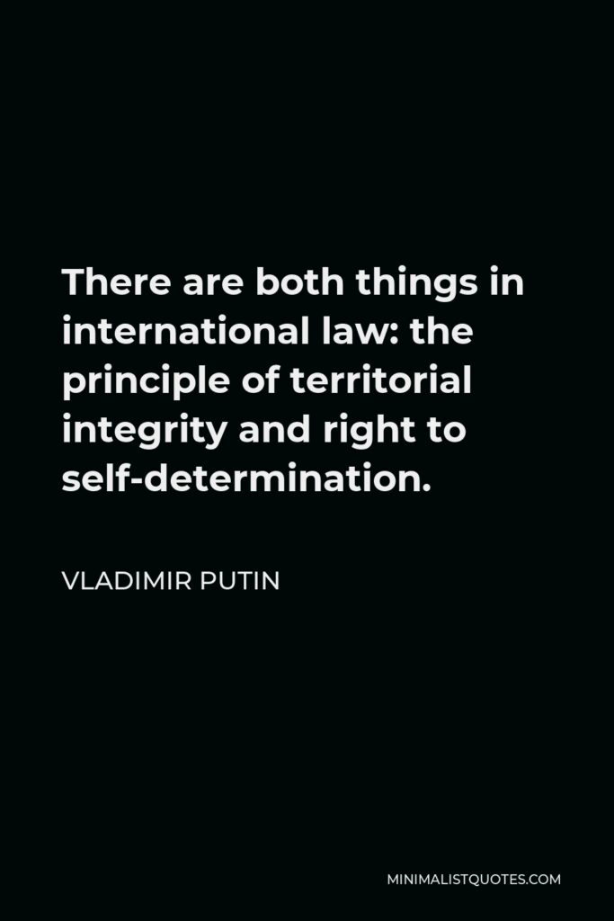 Vladimir Putin Quote - There are both things in international law: the principle of territorial integrity and right to self-determination.