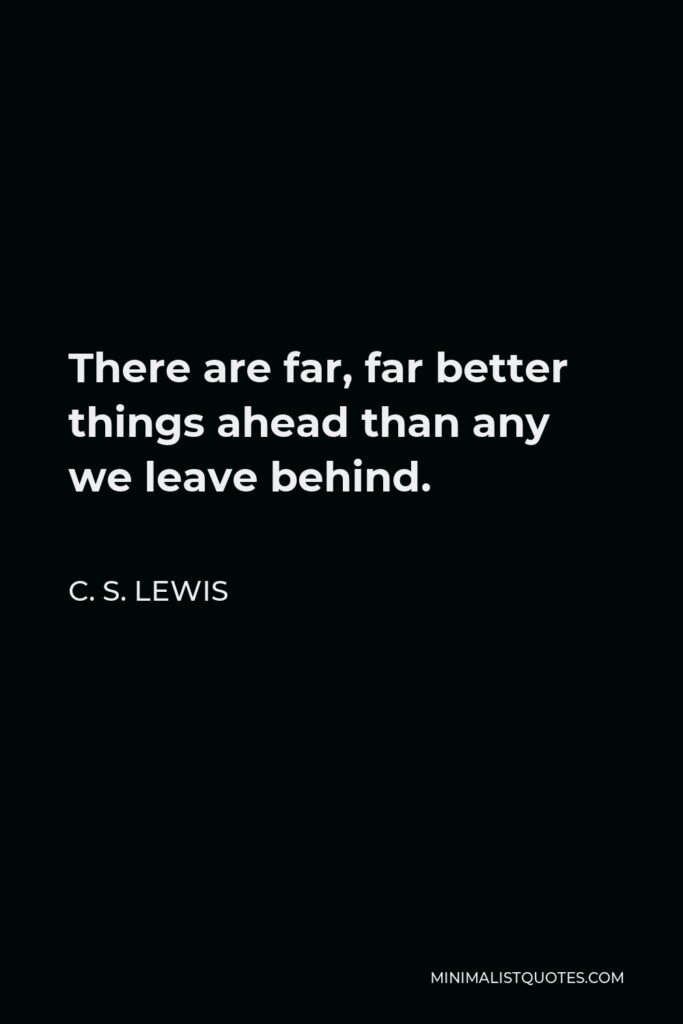C. S. Lewis Quote - There are far, far better things ahead than any we leave behind.