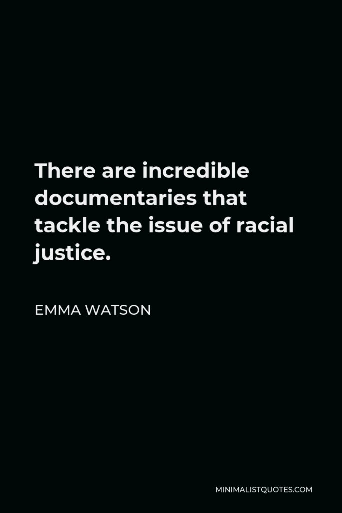Emma Watson Quote - There are incredible documentaries that tackle the issue of racial justice.