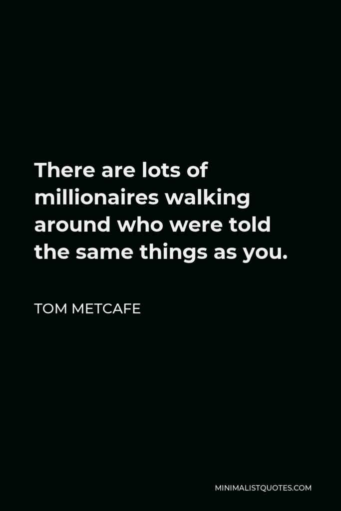 Tom Metcafe Quote - There are lots of millionaires walking around who were told the same things as you.