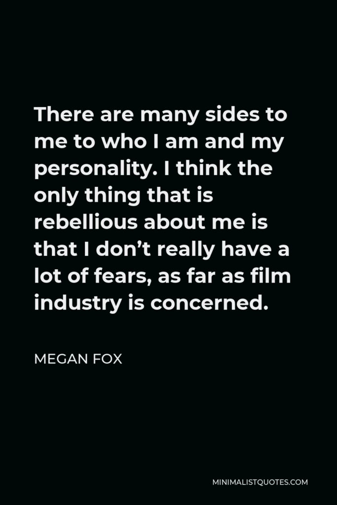 Megan Fox Quote - There are many sides to me to who I am and my personality. I think the only thing that is rebellious about me is that I don't really have a lot of fears, as far as film industry is concerned.