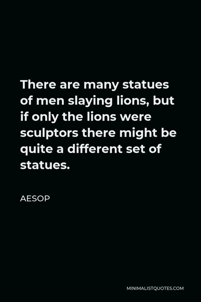 Aesop Quote - There are many statues of men slaying lions, but if only the lions were sculptors there might be quite a different set of statues.