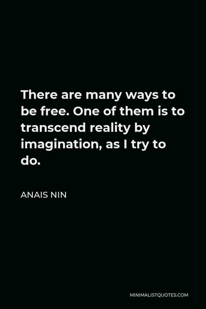 Anais Nin Quote - There are many ways to be free. One of them is to transcend reality by imagination, as I try to do.