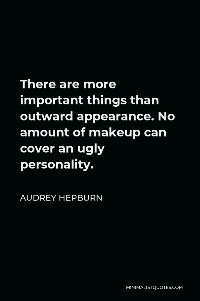 Audrey Hepburn Quote - There are more important things than outward appearance. No amount of makeup can cover an ugly personality.