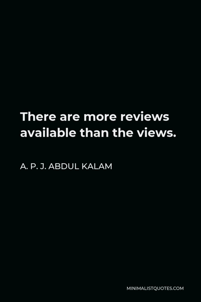 A. P. J. Abdul Kalam Quote - There are more reviews available than the views.