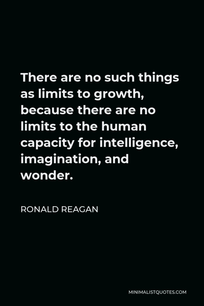 Ronald Reagan Quote - There are no such things as limits to growth, because there are no limits to the human capacity for intelligence, imagination, and wonder.