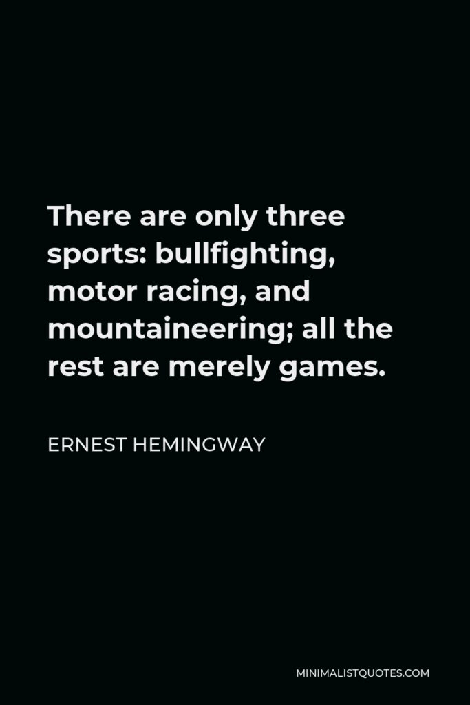 Ernest Hemingway Quote - There are only three sports: bullfighting, motor racing, and mountaineering; all the rest are merely games.