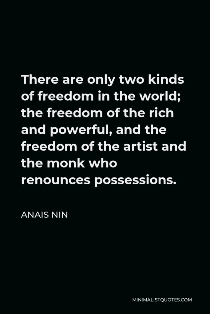 Anais Nin Quote: There are only two kinds of freedom in the world; the freedom of the rich and powerful, and the freedom of the artist and the monk who renounces possessions.