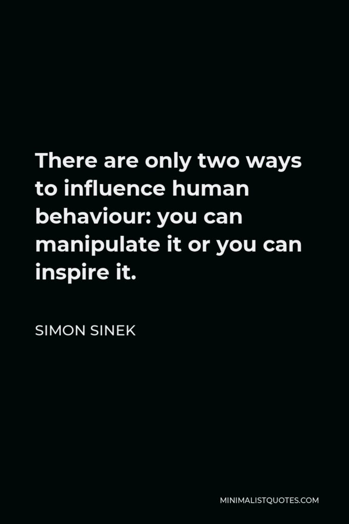 Simon Sinek Quote - There are only two ways to influence human behaviour: you can manipulate it or you can inspire it.