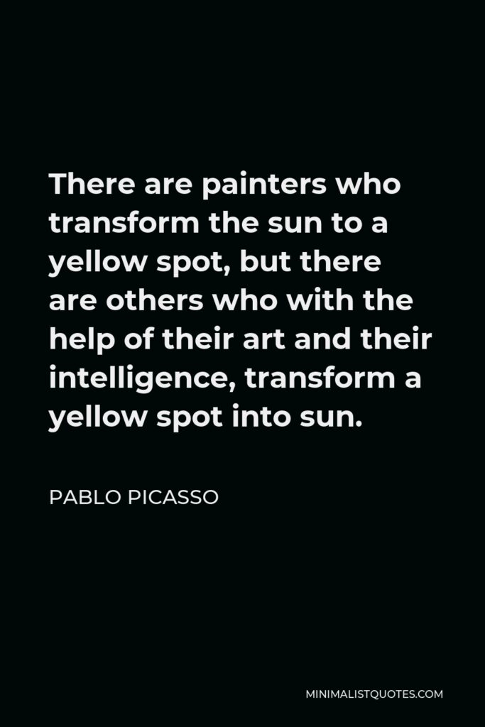 Pablo Picasso Quote - There are painters who transform the sun to a yellow spot, but there are others who with the help of their art and their intelligence, transform a yellow spot into sun.