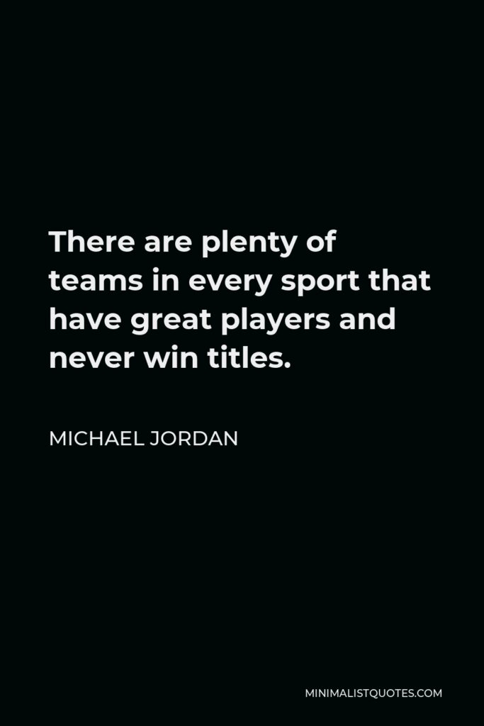 Michael Jordan Quote - There are plenty of teams in every sport that have great players and never win titles.