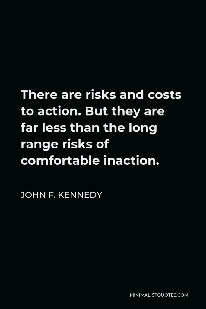 John F. Kennedy Quote - There are risks and costs to action. But they are far less than the long range risks of comfortable inaction.