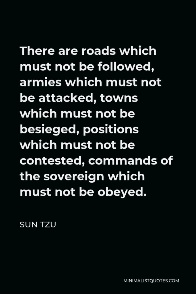 Sun Tzu Quote - There are roads which must not be followed, armies which must not be attacked, towns which must not be besieged, positions which must not be contested, commands of the sovereign which must not be obeyed.