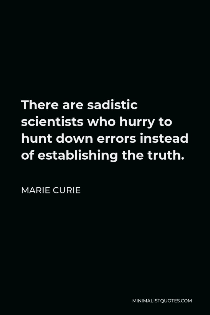 Marie Curie Quote - There are sadistic scientists who hurry to hunt down errors instead of establishing the truth.