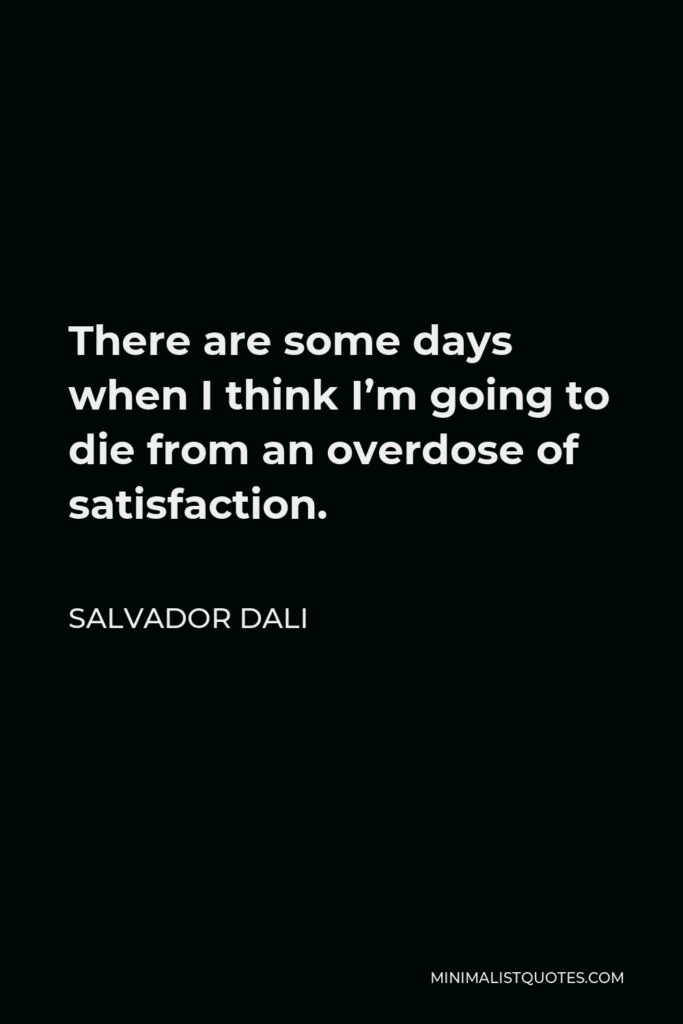 Salvador Dali Quote - There are some days when I think I'm going to die from an overdose of satisfaction.