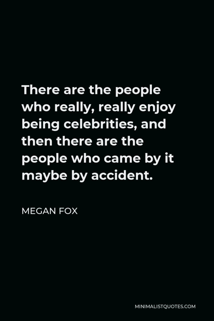Megan Fox Quote - There are the people who really, really enjoy being celebrities, and then there are the people who came by it maybe by accident.