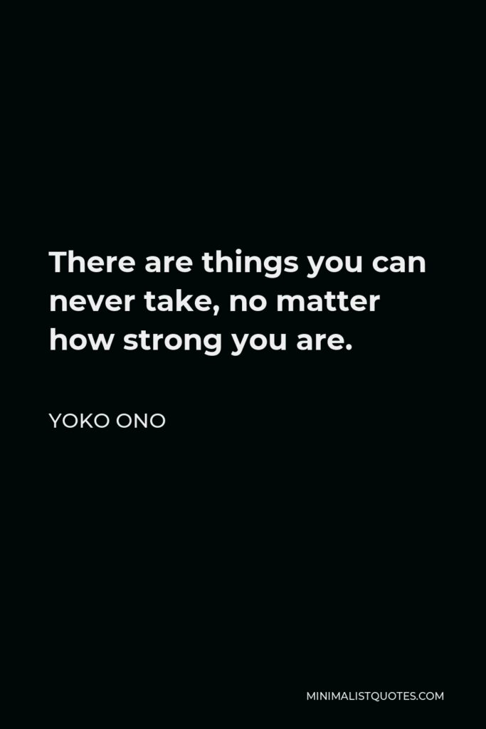 Yoko Ono Quote - There are things you can never take, no matter how strong you are.