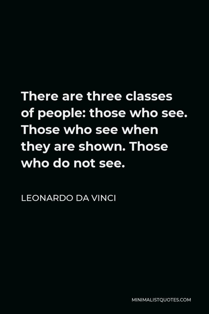 Leonardo da Vinci Quote - There are three classes of people: those who see. Those who see when they are shown. Those who do not see.