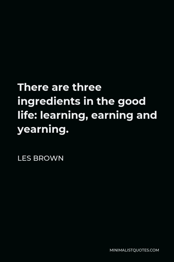 Les Brown Quote - There are three ingredients in the good life: learning, earning and yearning.