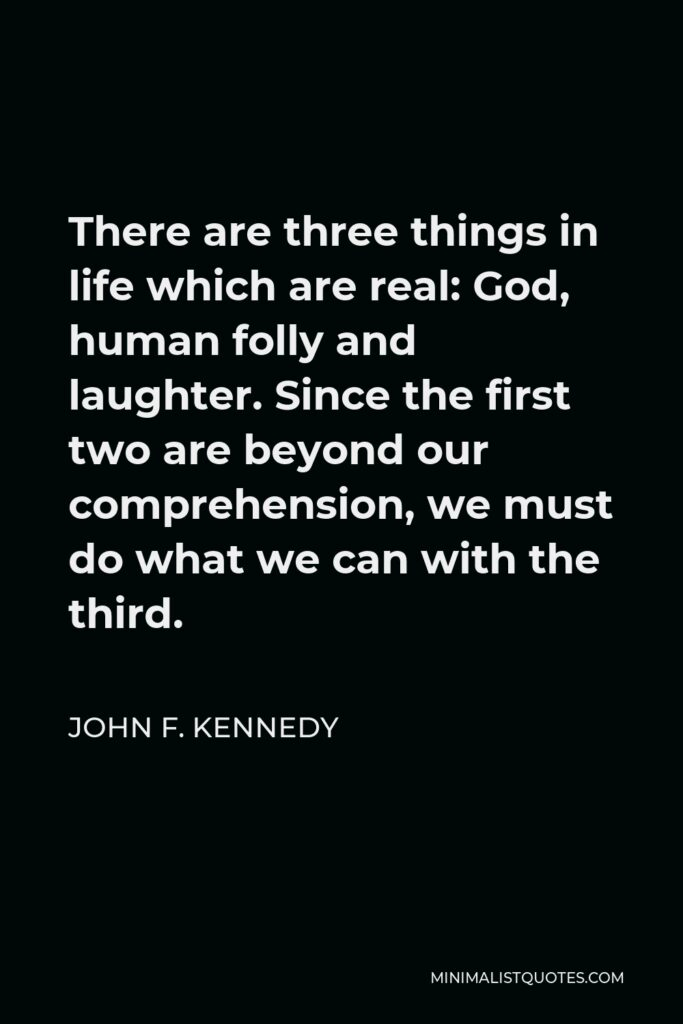 John F. Kennedy Quote - There are three things in life which are real: God, human folly and laughter. Since the first two are beyond our comprehension, we must do what we can with the third.