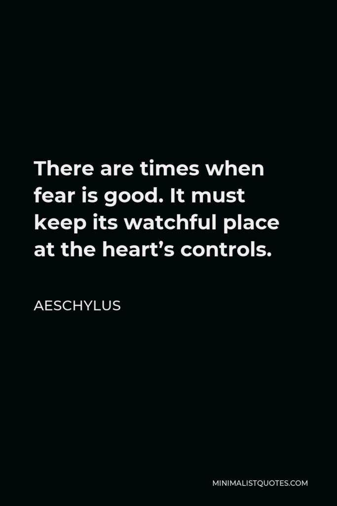 Aeschylus Quote - There are times when fear is good. It must keep its watchful place at the heart's controls.