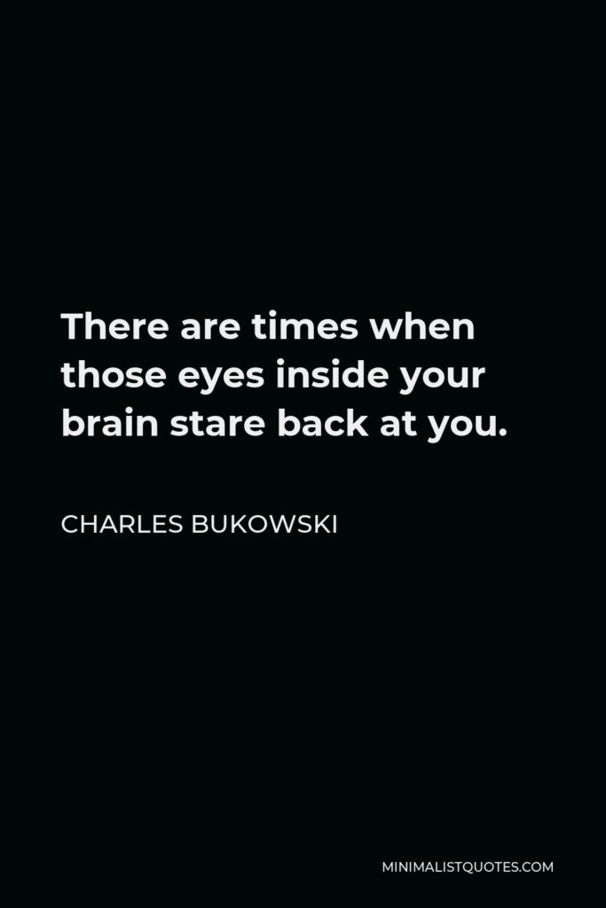 Charles Bukowski Quote - There are times when those eyes inside your brain stare back at you.