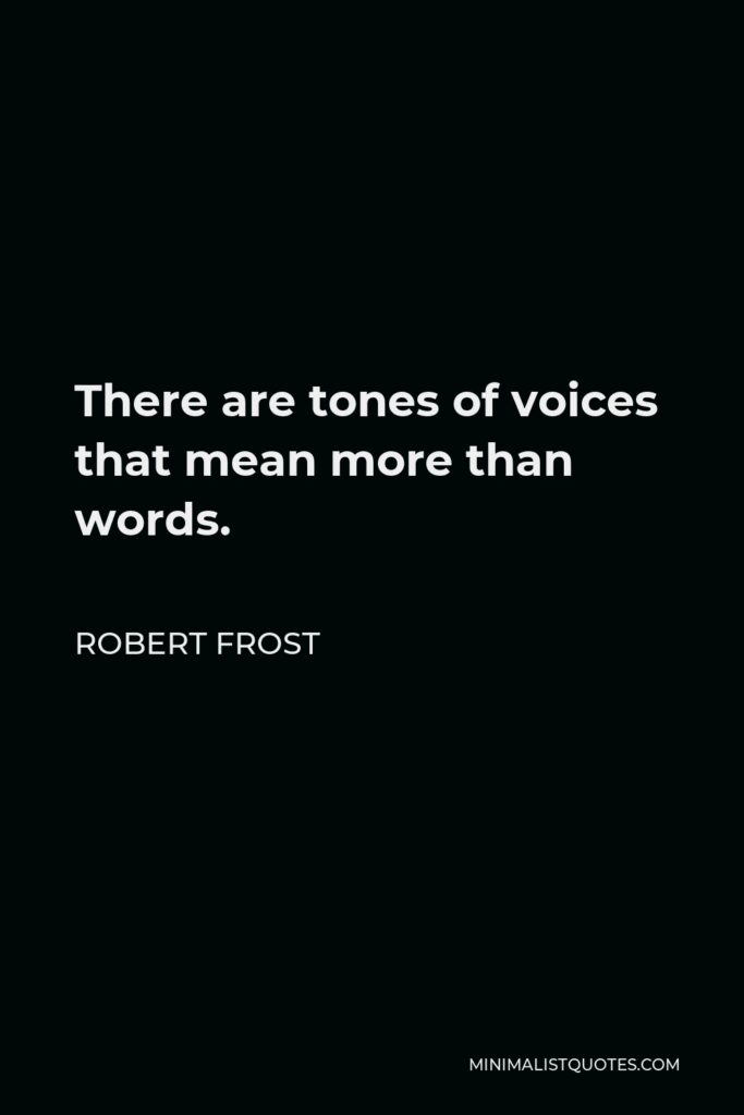 Robert Frost Quote - There are tones of voices that mean more than words.