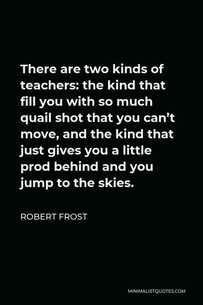 Robert Frost Quote - There are two kinds of teachers: the kind that fill you with so much quail shot that you can't move, and the kind that just gives you a little prod behind and you jump to the skies.