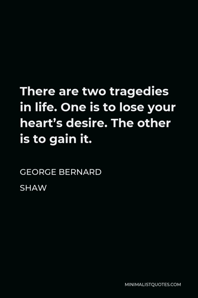 George Bernard Shaw Quote - There are two tragedies in life. One is to lose your heart's desire. The other is to gain it.