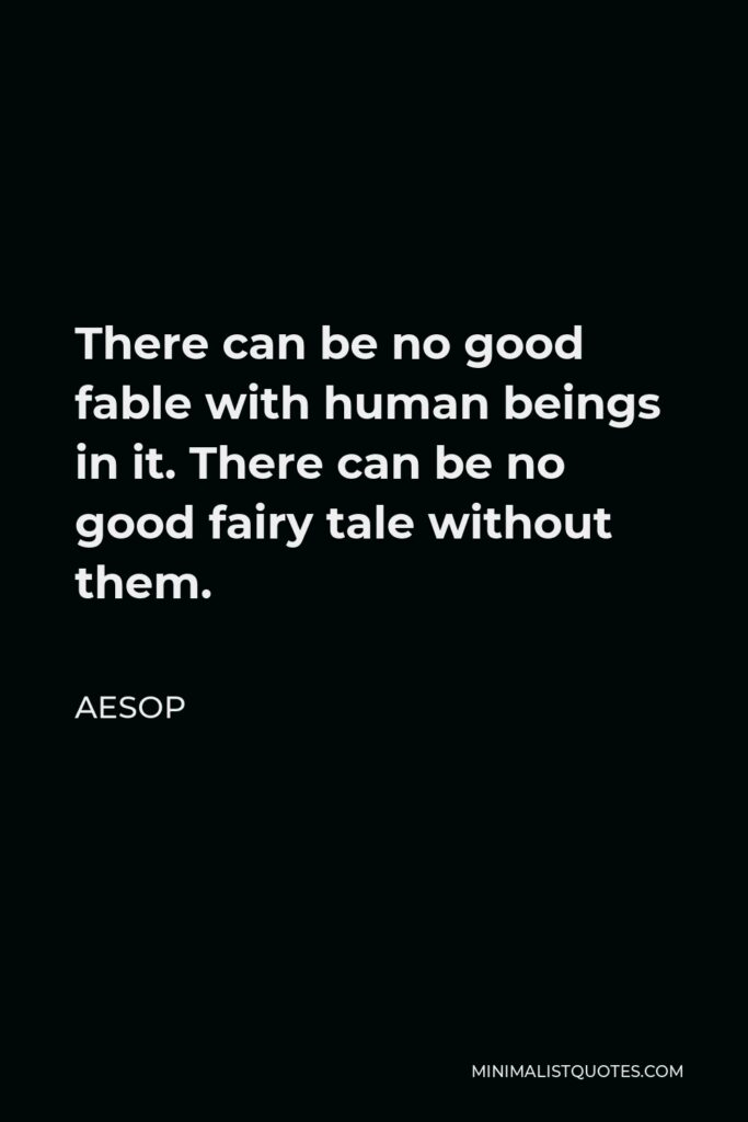 Aesop Quote - There can be no good fable with human beings in it. There can be no good fairy tale without them.