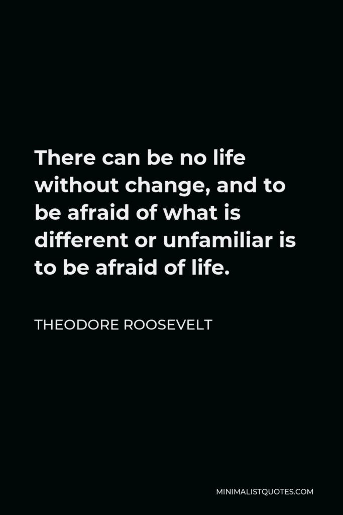 Theodore Roosevelt Quote - There can be no life without change, and to be afraid of what is different or unfamiliar is to be afraid of life.