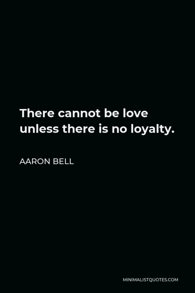 Aaron Bell Quote - There cannot be love unless there is no loyalty.