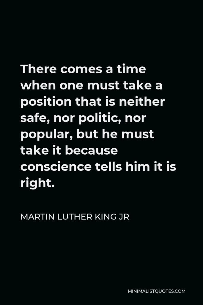 Martin Luther King Jr Quote - There comes a time when one must take a position that is neither safe, nor politic, nor popular, but he must take it because conscience tells him it is right.