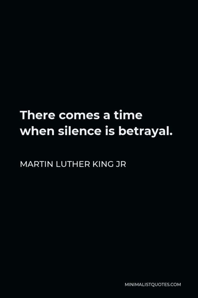 Martin Luther King Jr Quote - There comes a time when silence is betrayal.
