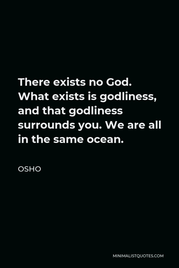 Osho Quote - There exists no God. What exists is godliness, and that godliness surrounds you. We are all in the same ocean.