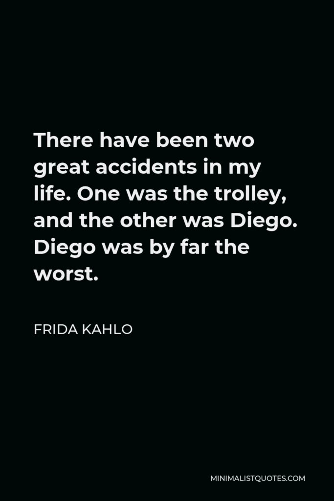 Frida Kahlo Quote - There have been two great accidents in my life. One was the trolley, and the other was Diego. Diego was by far the worst.