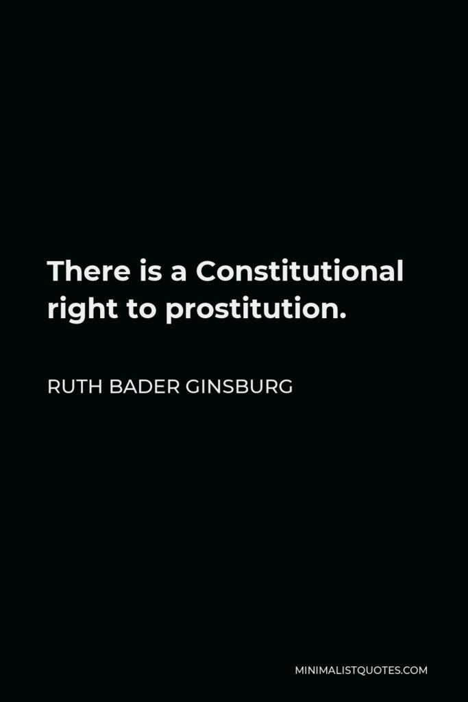 Ruth Bader Ginsburg Quote - There is a Constitutional right to prostitution.