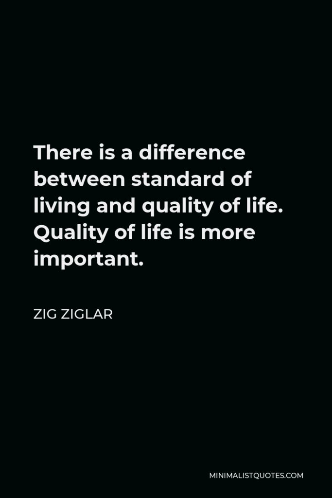 Zig Ziglar Quote - There is a difference between standard of living and quality of life. Quality of life is more important.
