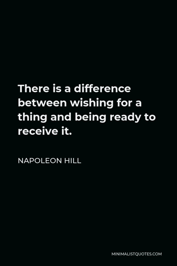 Napoleon Hill Quote - There is a difference between wishing for a thing and being ready to receive it.