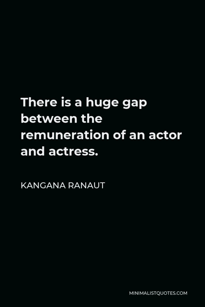 Kangana Ranaut Quote - There is a huge gap between the remuneration of an actor and actress.