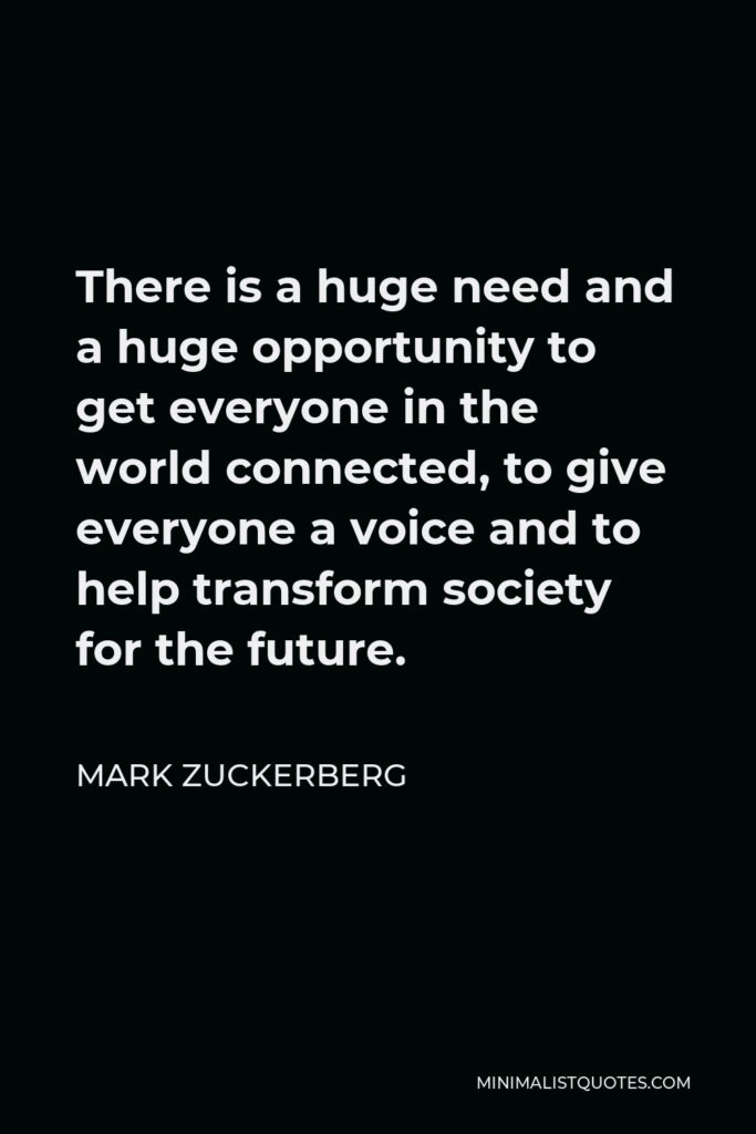 Mark Zuckerberg Quote - There is a huge need and a huge opportunity to get everyone in the world connected, to give everyone a voice and to help transform society for the future.