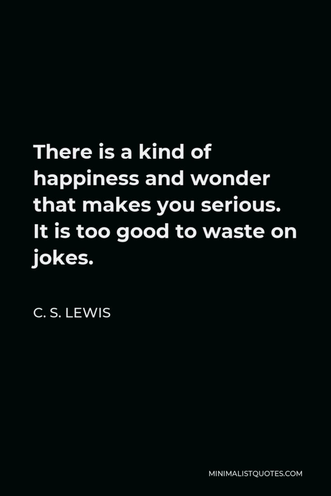 C. S. Lewis Quote - There is a kind of happiness and wonder that makes you serious. It is too good to waste on jokes.