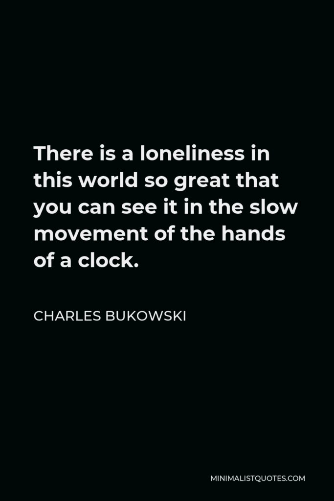 Charles Bukowski Quote - There is a loneliness in this world so great that you can see it in the slow movement of the hands of a clock.