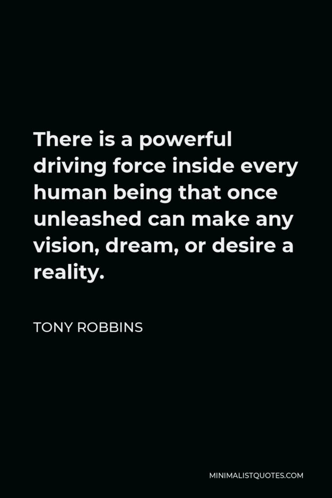 Tony Robbins Quote - There is a powerful driving force inside every human being that once unleashed can make any vision, dream, or desire a reality.