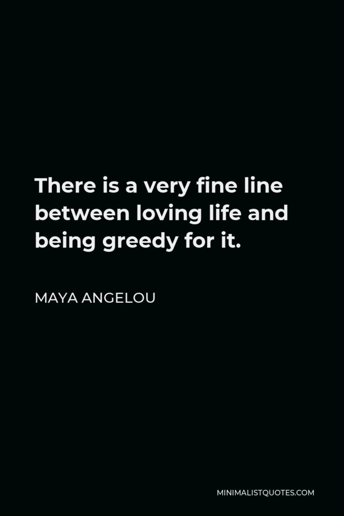 Maya Angelou Quote - There is a very fine line between loving life and being greedy for it.