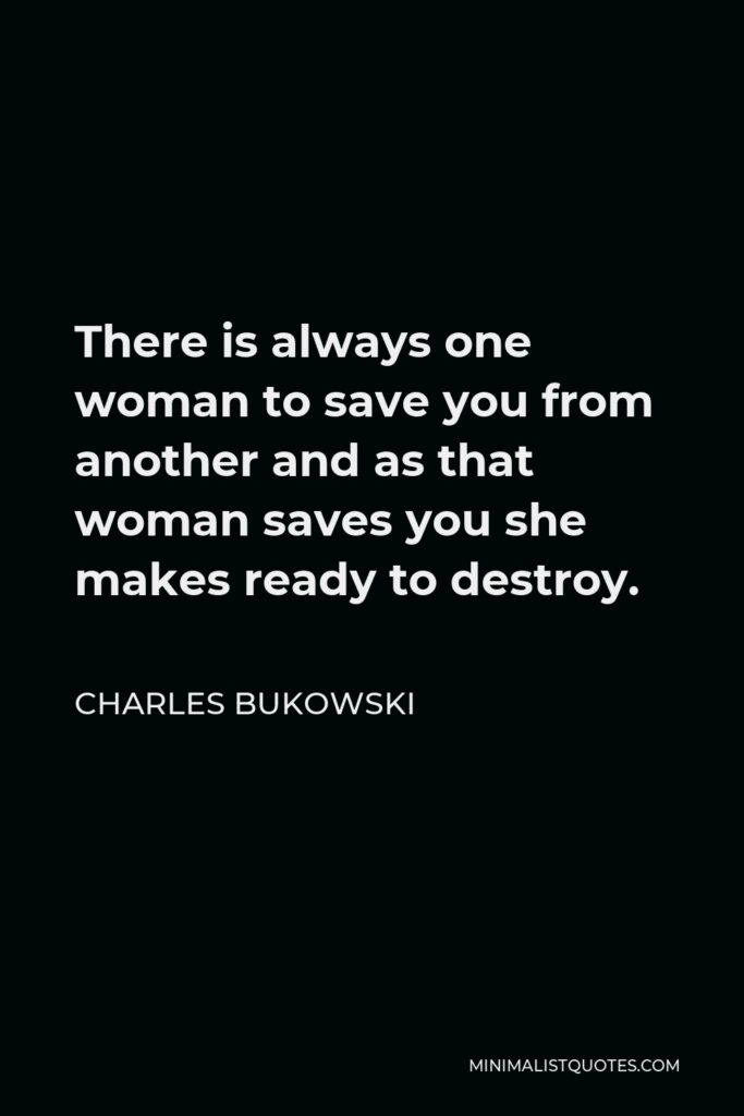 Charles Bukowski Quote - There is always one woman to save you from another and as that woman saves you she makes ready to destroy.
